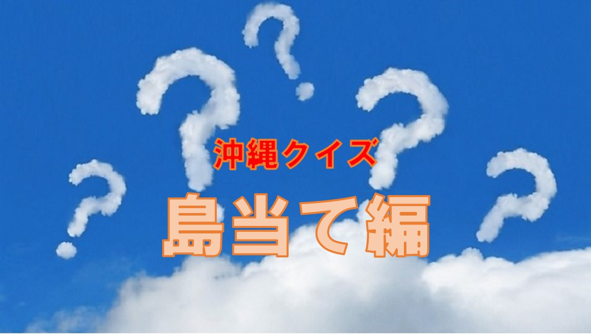 沖縄クイズ・全問正解したら沖縄病確定!?島当て編!
