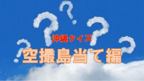 沖縄クイズ・全問正解したら沖縄病確定!「空撮編・この島はどこ?」